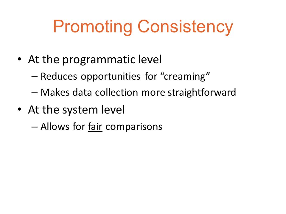 Promoting Consistency At the programmatic level – Reduces opportunities for creaming – Makes data collection more straightforward At the system level – Allows for fair comparisons