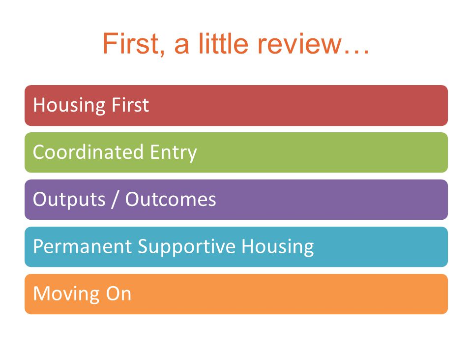 First, a little review… Housing FirstCoordinated EntryOutputs / OutcomesPermanent Supportive HousingMoving On