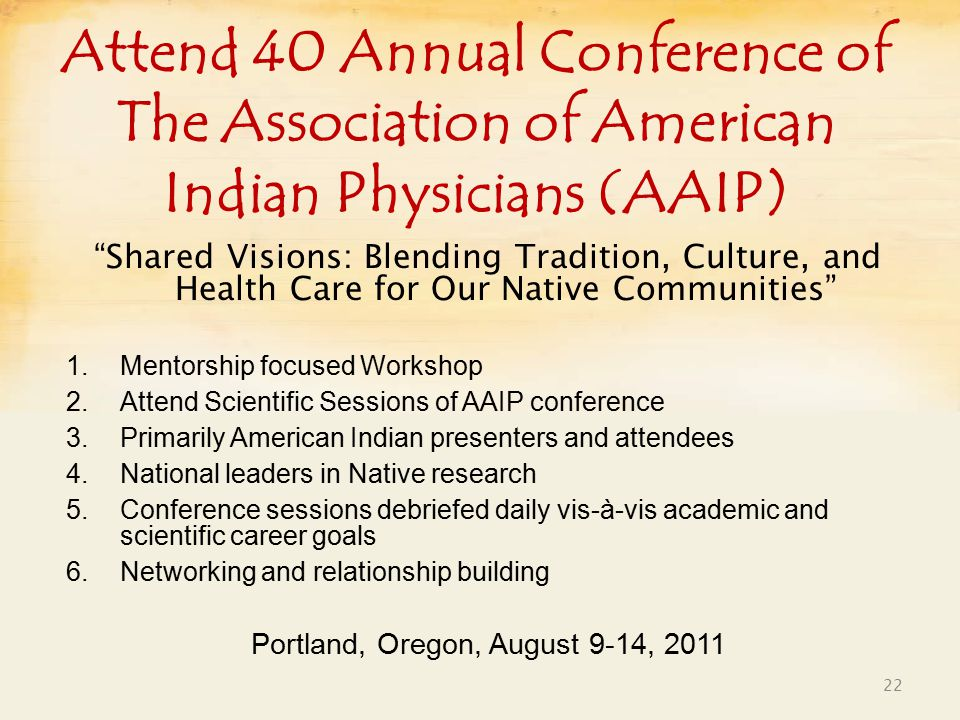 Attend 40 Annual Conference of The Association of American Indian Physicians (AAIP) Shared Visions: Blending Tradition, Culture, and Health Care for Our Native Communities 1.Mentorship focused Workshop 2.Attend Scientific Sessions of AAIP conference 3.Primarily American Indian presenters and attendees 4.National leaders in Native research 5.Conference sessions debriefed daily vis-à-vis academic and scientific career goals 6.Networking and relationship building Portland, Oregon, August 9-14, 2011 22
