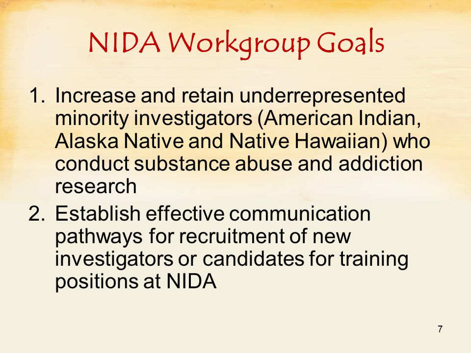 NIDA Workgroup Goals 1.Increase and retain underrepresented minority investigators (American Indian, Alaska Native and Native Hawaiian) who conduct substance abuse and addiction research 2.Establish effective communication pathways for recruitment of new investigators or candidates for training positions at NIDA 7