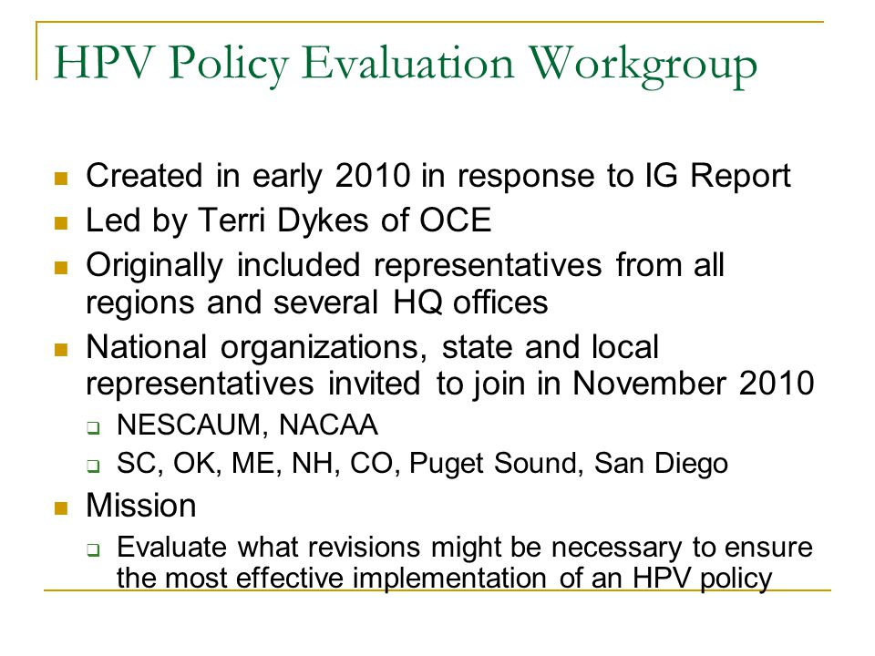HPV Policy Evaluation Workgroup Created in early 2010 in response to IG Report Led by Terri Dykes of OCE Originally included representatives from all regions and several HQ offices National organizations, state and local representatives invited to join in November 2010  NESCAUM, NACAA  SC, OK, ME, NH, CO, Puget Sound, San Diego Mission  Evaluate what revisions might be necessary to ensure the most effective implementation of an HPV policy