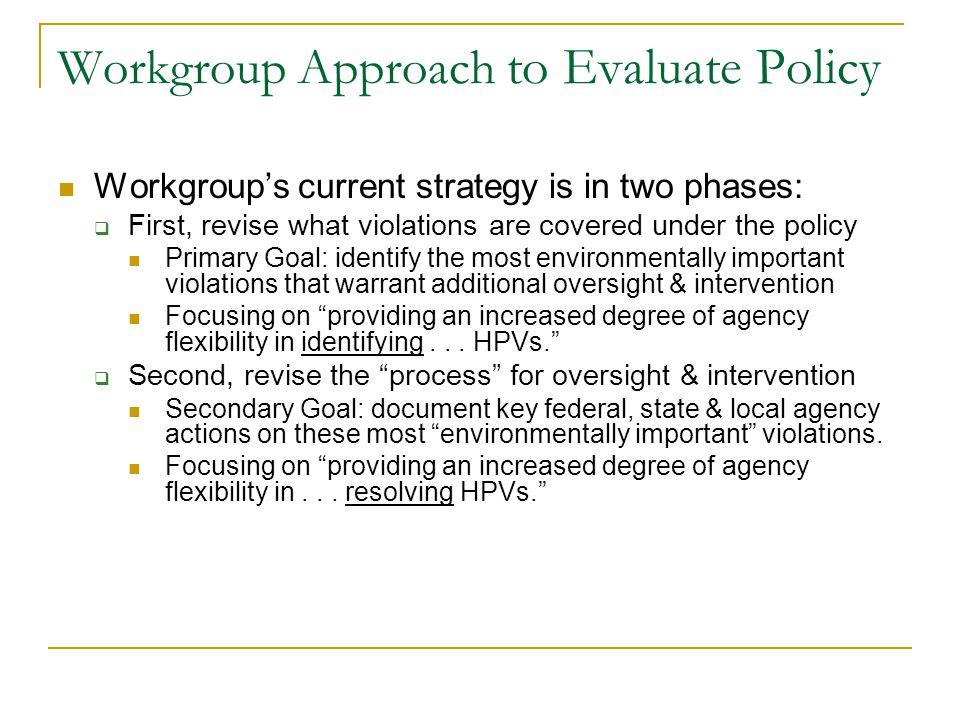 Workgroup Approach to Evaluate Policy Workgroup's current strategy is in two phases:  First, revise what violations are covered under the policy Primary Goal: identify the most environmentally important violations that warrant additional oversight & intervention Focusing on providing an increased degree of agency flexibility in identifying...