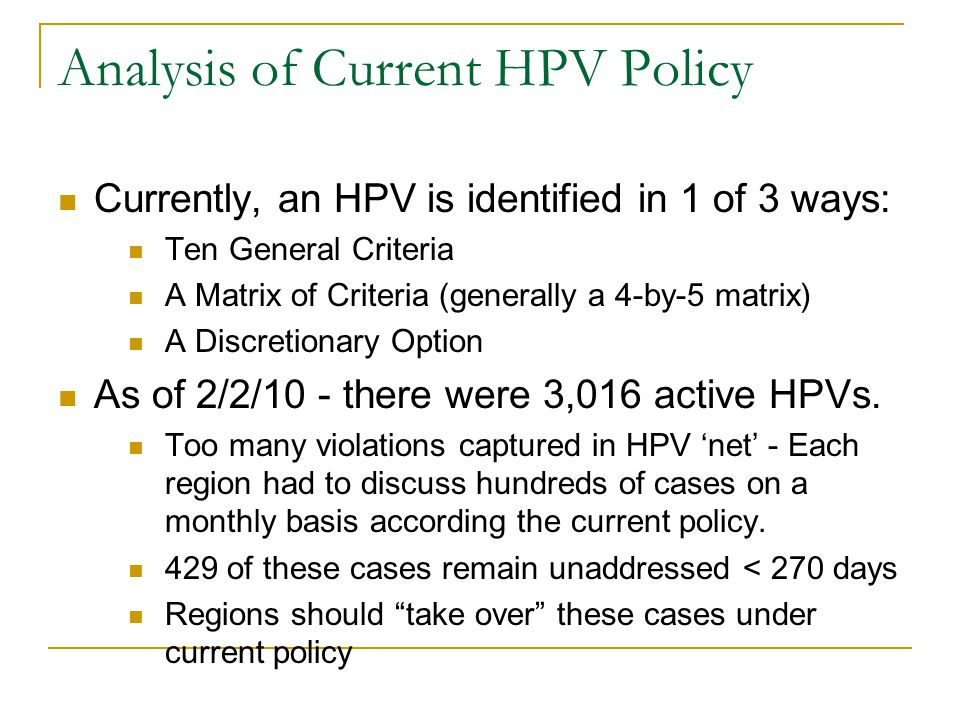Analysis of Current HPV Policy Currently, an HPV is identified in 1 of 3 ways: Ten General Criteria A Matrix of Criteria (generally a 4-by-5 matrix) A Discretionary Option As of 2/2/10 - there were 3,016 active HPVs.