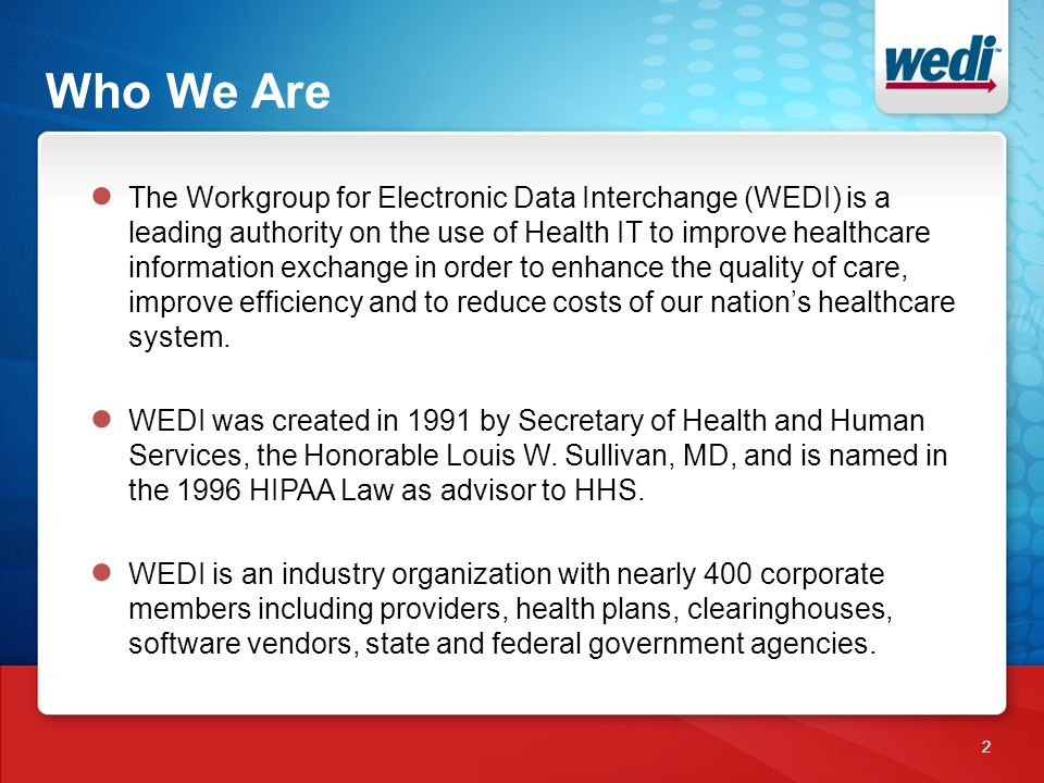 Who We Are 2 ● The Workgroup for Electronic Data Interchange (WEDI) is a leading authority on the use of Health IT to improve healthcare information exchange in order to enhance the quality of care, improve efficiency and to reduce costs of our nation's healthcare system.