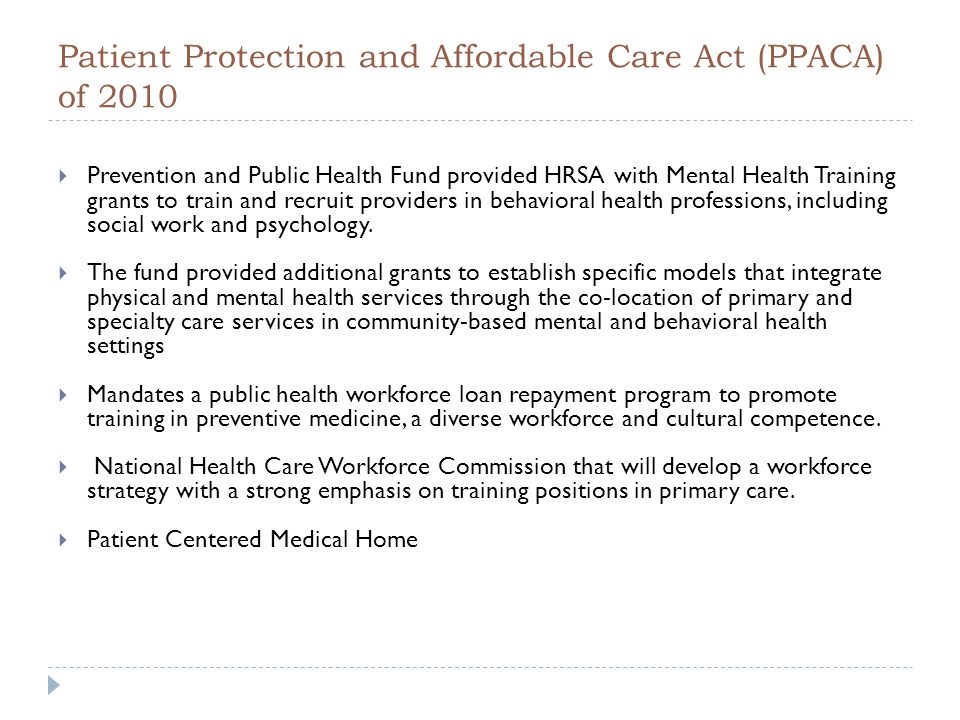Patient Protection and Affordable Care Act (PPACA) of 2010  Prevention and Public Health Fund provided HRSA with Mental Health Training grants to train and recruit providers in behavioral health professions, including social work and psychology.