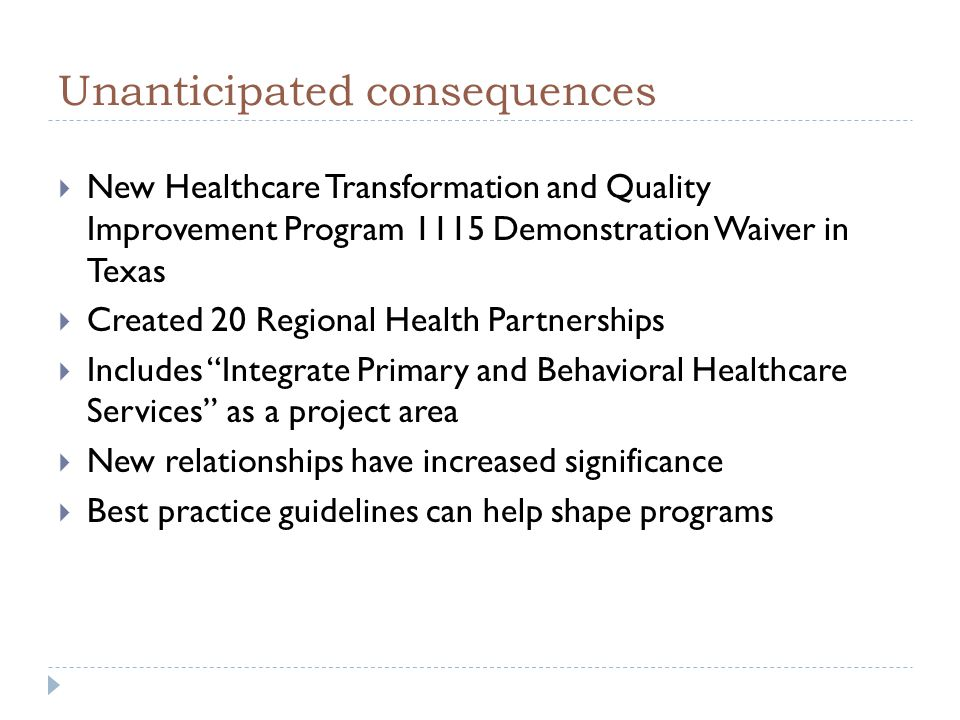 Unanticipated consequences  New Healthcare Transformation and Quality Improvement Program 1115 Demonstration Waiver in Texas  Created 20 Regional Health Partnerships  Includes Integrate Primary and Behavioral Healthcare Services as a project area  New relationships have increased significance  Best practice guidelines can help shape programs