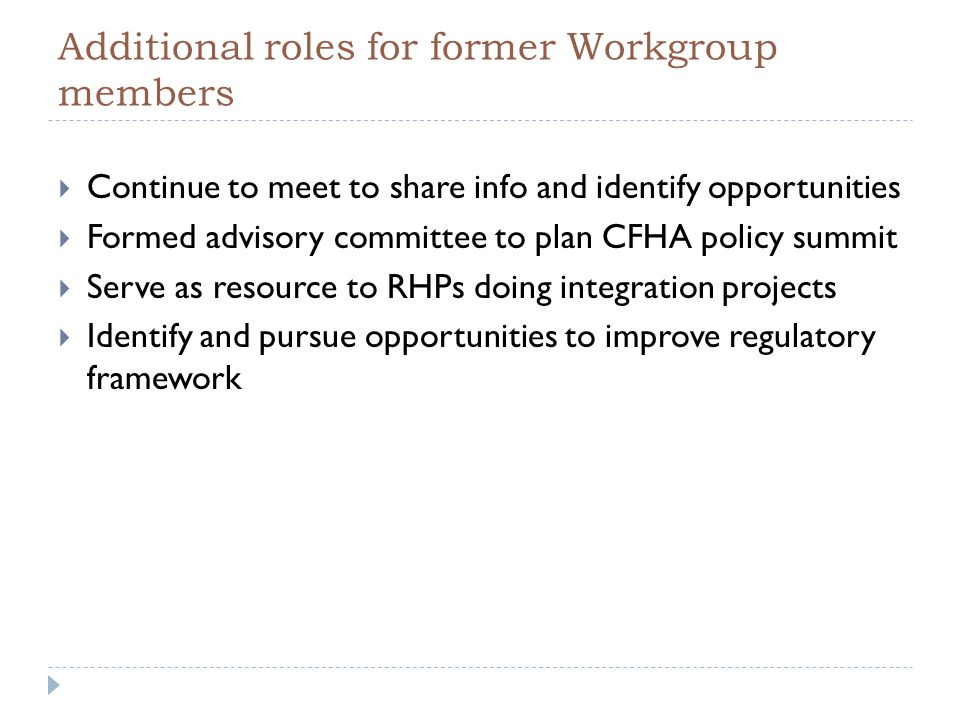 Additional roles for former Workgroup members  Continue to meet to share info and identify opportunities  Formed advisory committee to plan CFHA policy summit  Serve as resource to RHPs doing integration projects  Identify and pursue opportunities to improve regulatory framework