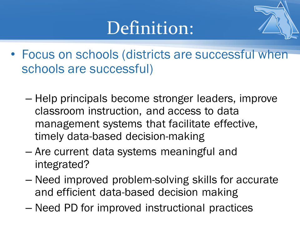 Definition: Focus on schools (districts are successful when schools are successful) – Help principals become stronger leaders, improve classroom instr