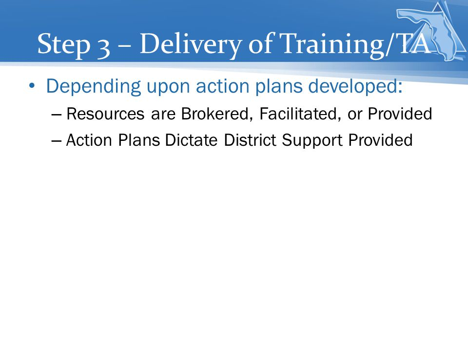 Step 3 – Delivery of Training/TA Depending upon action plans developed: – Resources are Brokered, Facilitated, or Provided – Action Plans Dictate Dist
