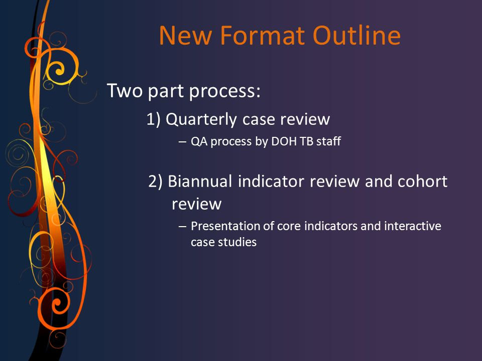 New Format Outline Two part process: 1) Quarterly case review – QA process by DOH TB staff 2) Biannual indicator review and cohort review – Presentation of core indicators and interactive case studies