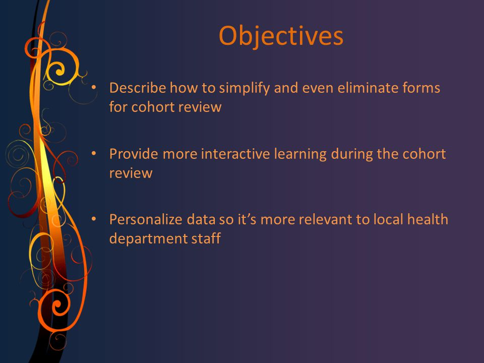 Objectives Describe how to simplify and even eliminate forms for cohort review Provide more interactive learning during the cohort review Personalize data so it's more relevant to local health department staff