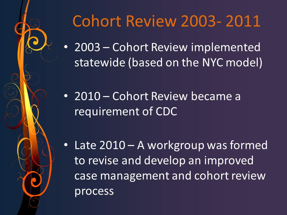 Cohort Review 2003- 2011 2003 – Cohort Review implemented statewide (based on the NYC model) 2010 – Cohort Review became a requirement of CDC Late 2010 – A workgroup was formed to revise and develop an improved case management and cohort review process