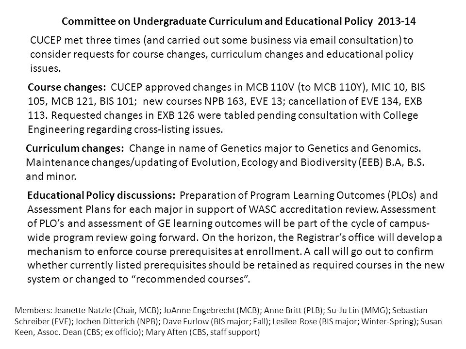 Committee on Undergraduate Curriculum and Educational Policy 2013-14 Members: Jeanette Natzle (Chair, MCB); JoAnne Engebrecht (MCB); Anne Britt (PLB); Su-Ju Lin (MMG); Sebastian Schreiber (EVE); Jochen Ditterich (NPB); Dave Furlow (BIS major; Fall); Lesilee Rose (BIS major; Winter-Spring); Susan Keen, Assoc.