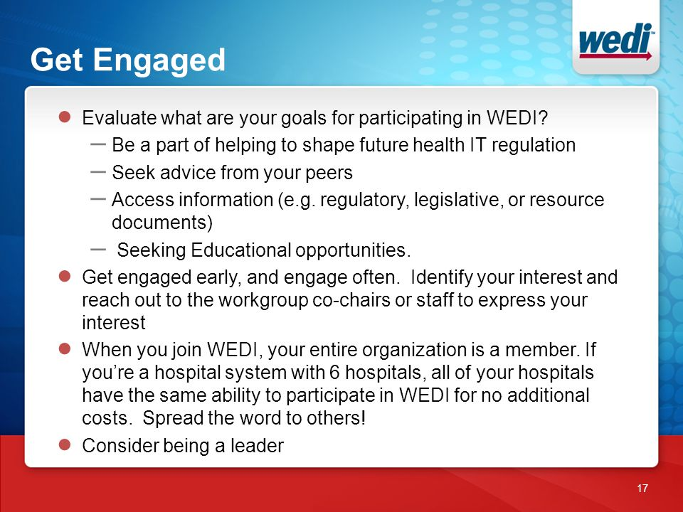 Get Engaged 17 ● Evaluate what are your goals for participating in WEDI? – Be a part of helping to shape future health IT regulation – Seek advice fro