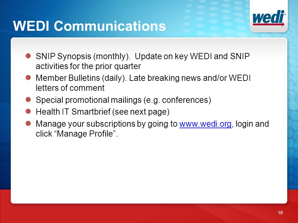WEDI Communications 18 ● SNIP Synopsis (monthly). Update on key WEDI and SNIP activities for the prior quarter ● Member Bulletins (daily). Late breaki