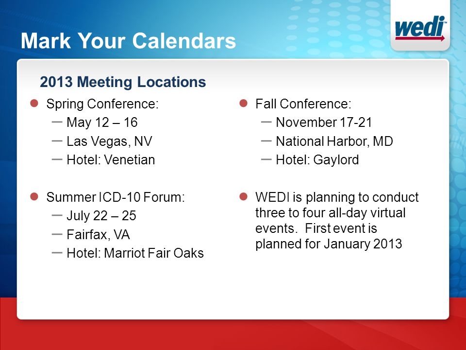 Mark Your Calendars 2013 Meeting Locations ● Spring Conference: – May 12 – 16 – Las Vegas, NV – Hotel: Venetian ● Summer ICD-10 Forum: – July 22 – 25