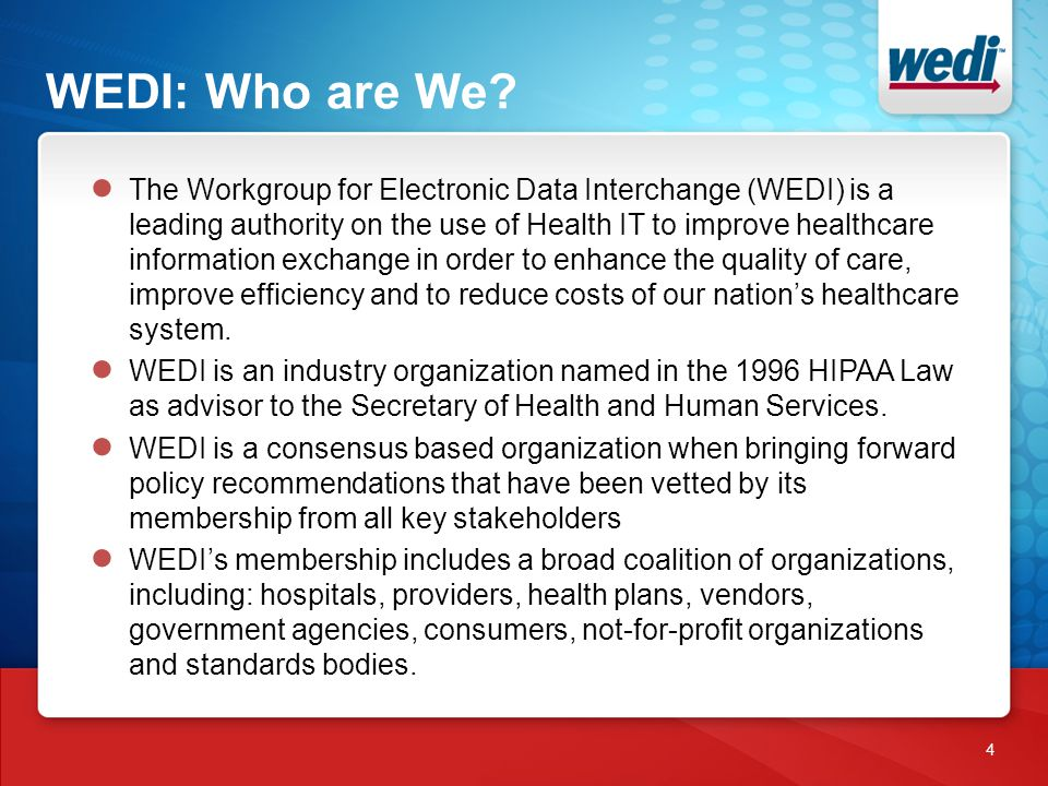 WEDI: Who are We? 4 ● The Workgroup for Electronic Data Interchange (WEDI) is a leading authority on the use of Health IT to improve healthcare inform
