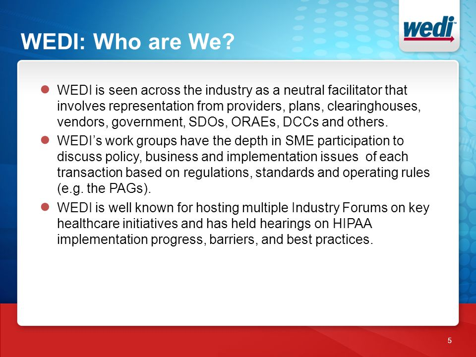 WEDI: Who are We? 5 ● WEDI is seen across the industry as a neutral facilitator that involves representation from providers, plans, clearinghouses, ve