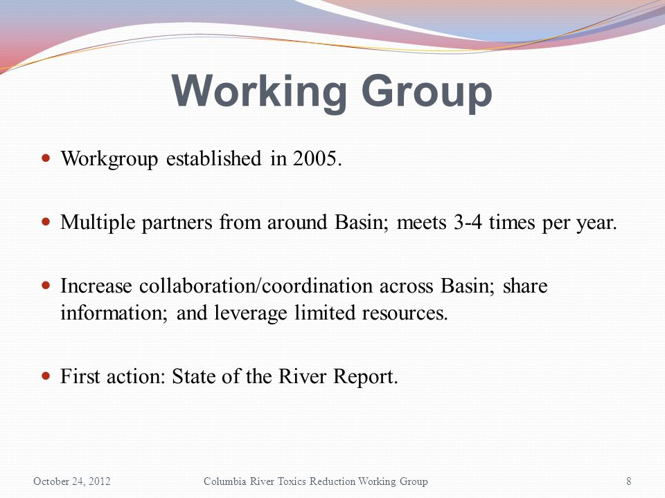 Working Group Workgroup established in 2005. Multiple partners from around Basin; meets 3-4 times per year. Increase collaboration/coordination across
