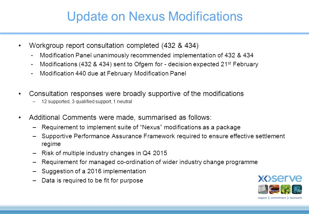 Update on Nexus Modifications Workgroup report consultation completed (432 & 434) -Modification Panel unanimously recommended implementation of 432 & 434 -Modifications (432 & 434) sent to Ofgem for - decision expected 21 st February -Modification 440 due at February Modification Panel Consultation responses were broadly supportive of the modifications –12 supported, 3 qualified support, 1 neutral Additional Comments were made, summarised as follows: –Requirement to implement suite of Nexus modifications as a package –Supportive Performance Assurance Framework required to ensure effective settlement regime –Risk of multiple industry changes in Q4 2015 –Requirement for managed co-ordination of wider industry change programme –Suggestion of a 2016 implementation –Data is required to be fit for purpose