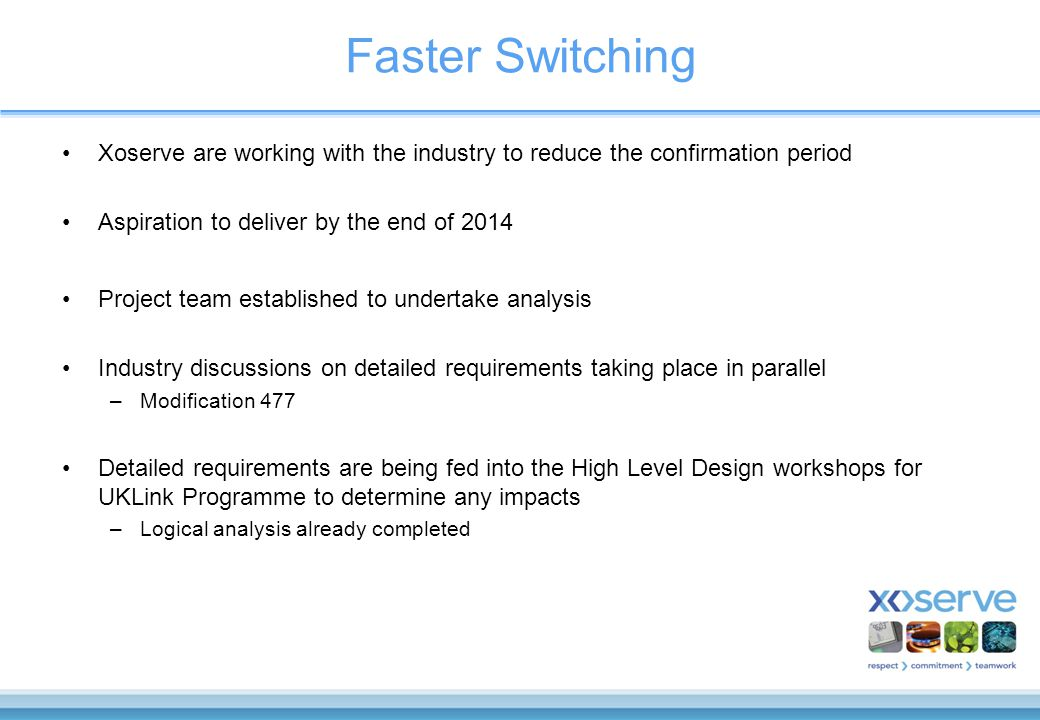Faster Switching Xoserve are working with the industry to reduce the confirmation period Aspiration to deliver by the end of 2014 Project team established to undertake analysis Industry discussions on detailed requirements taking place in parallel –Modification 477 Detailed requirements are being fed into the High Level Design workshops for UKLink Programme to determine any impacts –Logical analysis already completed