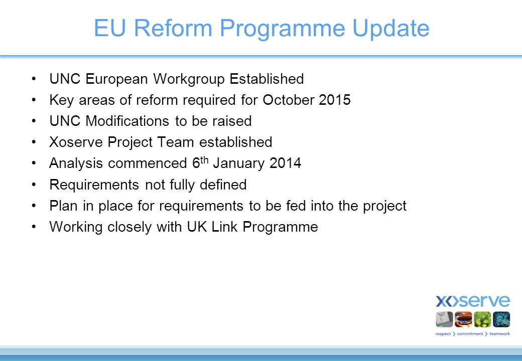 EU Reform Programme Update UNC European Workgroup Established Key areas of reform required for October 2015 UNC Modifications to be raised Xoserve Project Team established Analysis commenced 6 th January 2014 Requirements not fully defined Plan in place for requirements to be fed into the project Working closely with UK Link Programme