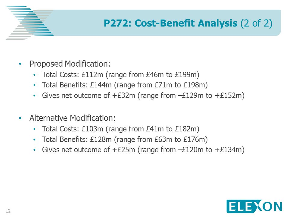 12 Proposed Modification: Total Costs: £112m (range from £46m to £199m) Total Benefits: £144m (range from £71m to £198m) Gives net outcome of +£32m (r