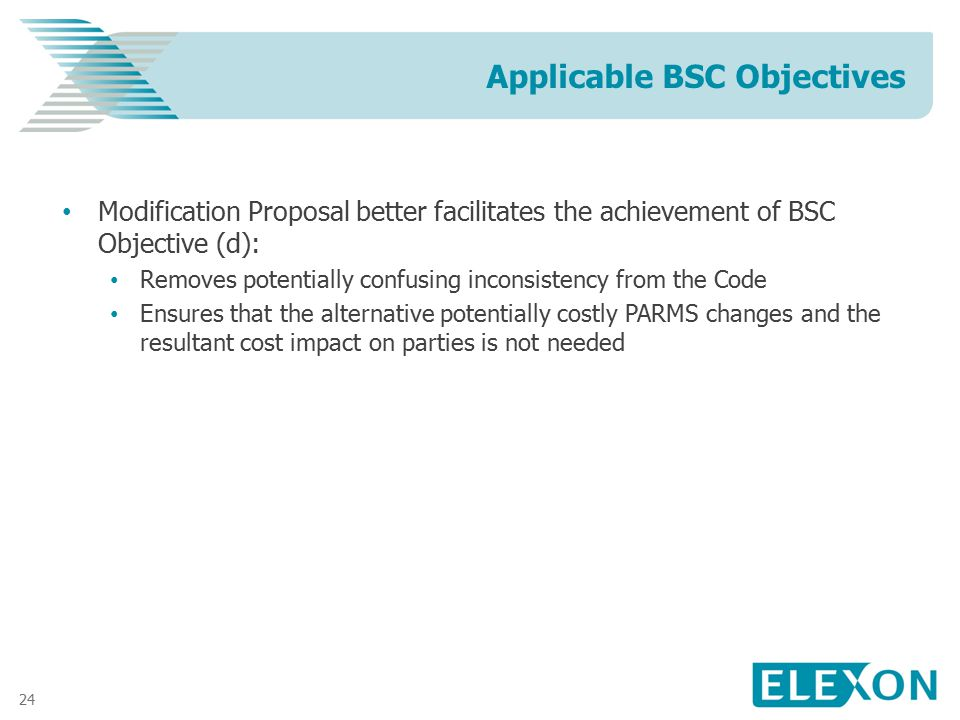 24 Modification Proposal better facilitates the achievement of BSC Objective (d): Removes potentially confusing inconsistency from the Code Ensures th