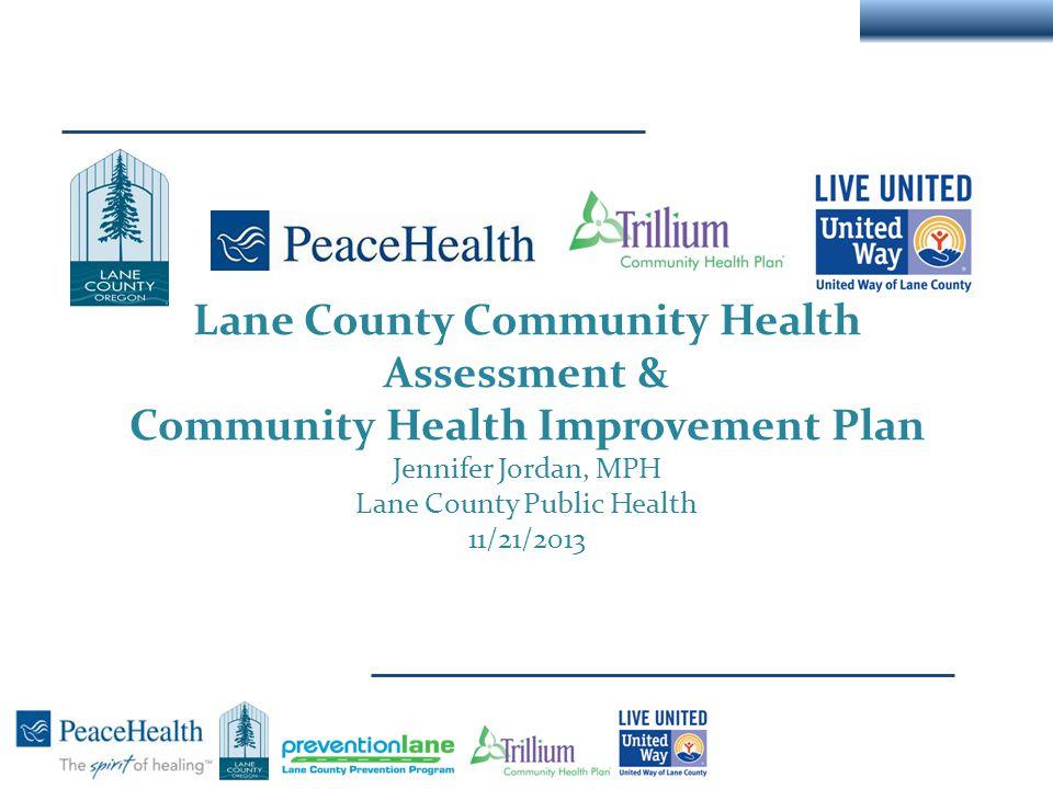 Lane County Community Health Assessment & Community Health Improvement Plan Jennifer Jordan, MPH Lane County Public Health 11/21/2013