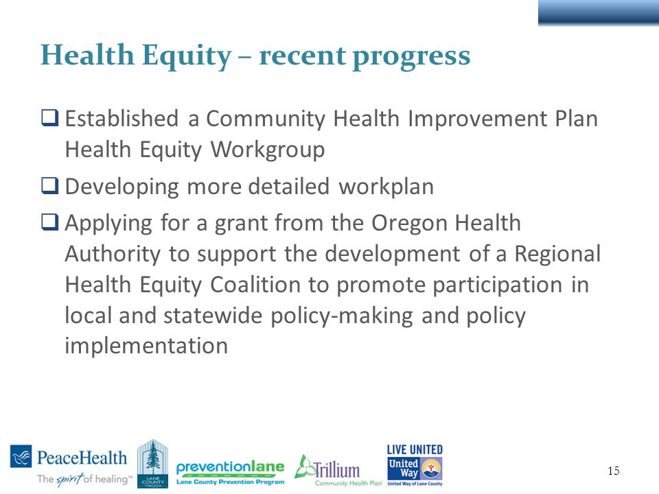 Health Equity – recent progress  Established a Community Health Improvement Plan Health Equity Workgroup  Developing more detailed workplan  Applying for a grant from the Oregon Health Authority to support the development of a Regional Health Equity Coalition to promote participation in local and statewide policy-making and policy implementation 15