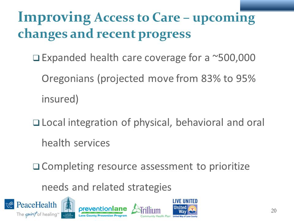 Improving Access to Care – upcoming changes and recent progress  Expanded health care coverage for a ~500,000 Oregonians (projected move from 83% to 95% insured)  Local integration of physical, behavioral and oral health services  Completing resource assessment to prioritize needs and related strategies 20