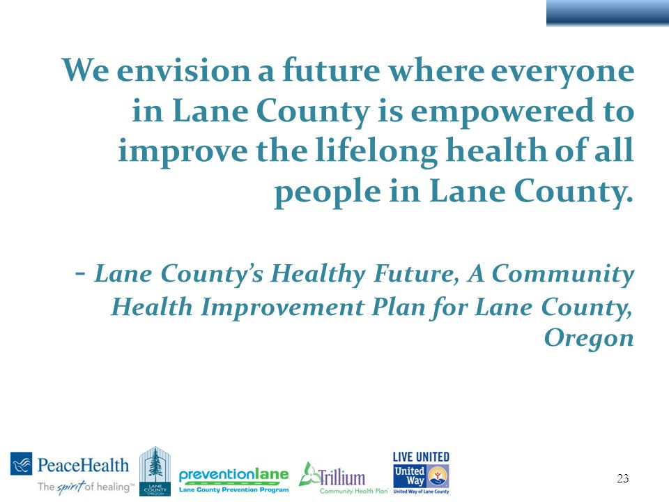 We envision a future where everyone in Lane County is empowered to improve the lifelong health of all people in Lane County.