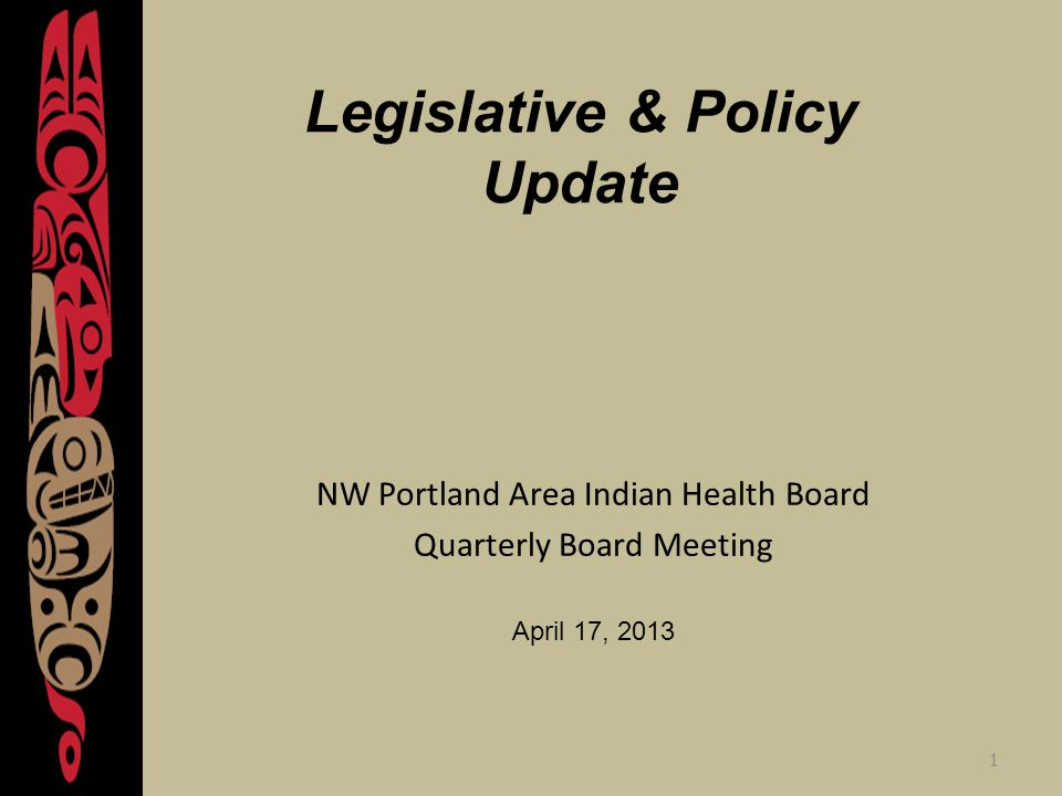 1 Legislative & Policy Update NW Portland Area Indian Health Board Quarterly Board Meeting April 17, 2013