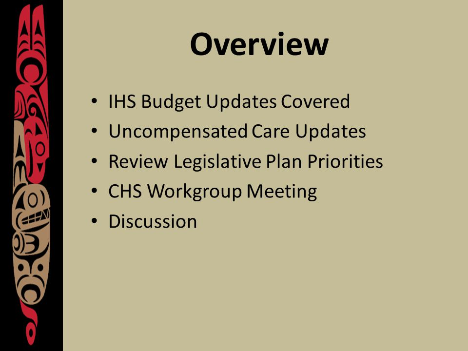 Overview IHS Budget Updates Covered Uncompensated Care Updates Review Legislative Plan Priorities CHS Workgroup Meeting Discussion