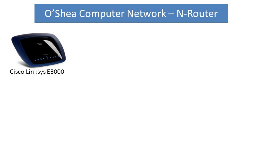 O'Shea Computer Network – N-Router Cisco Linksys E3000