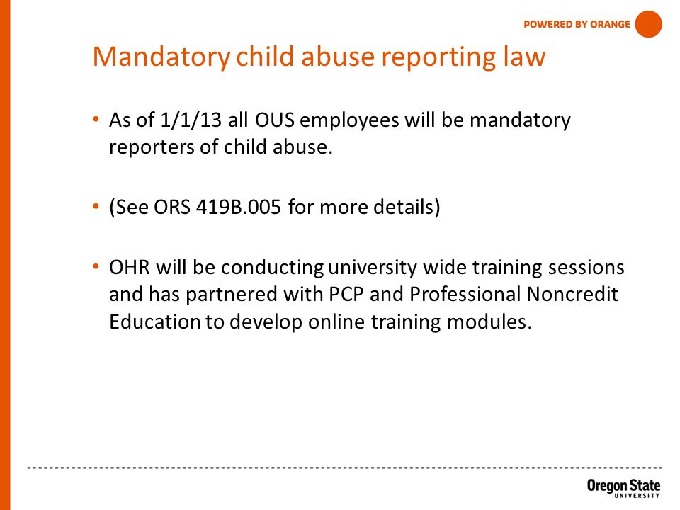 Mandatory child abuse reporting law As of 1/1/13 all OUS employees will be mandatory reporters of child abuse.