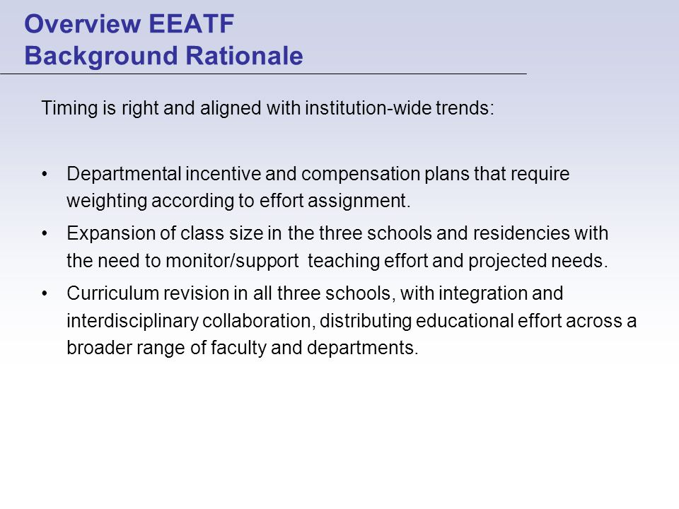 Overview EEATF Background Rationale Timing is right and aligned with institution-wide trends: Departmental incentive and compensation plans that require weighting according to effort assignment.
