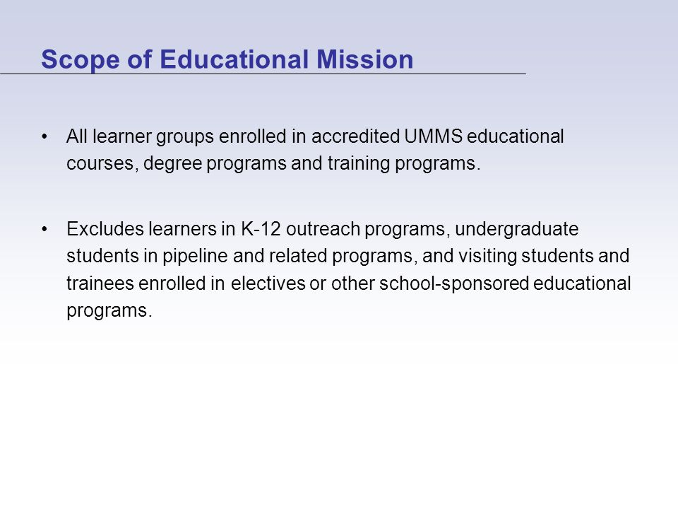 Scope of Educational Mission All learner groups enrolled in accredited UMMS educational courses, degree programs and training programs.