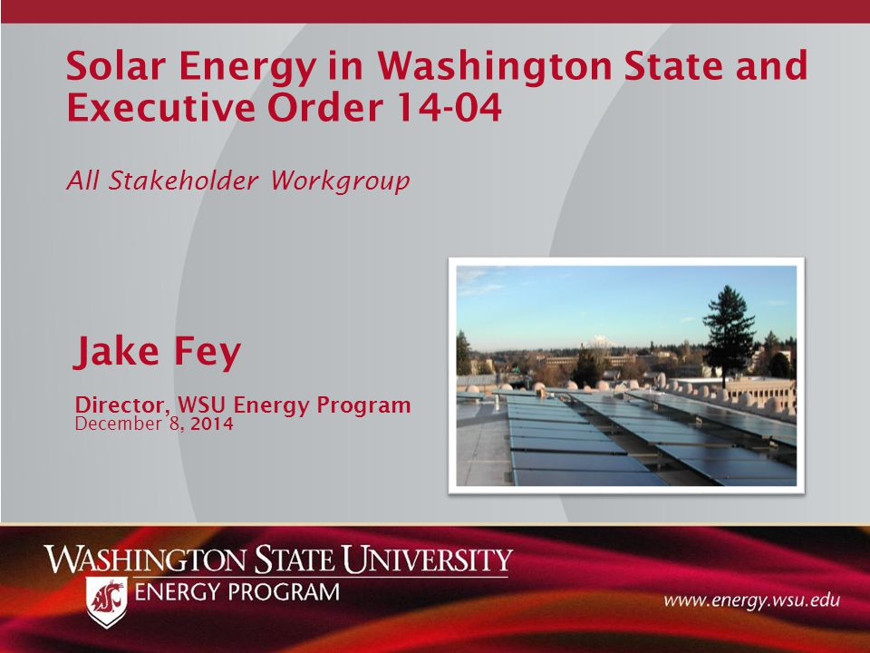 Solar Energy in Washington State and Executive Order 14-04 All Stakeholder Workgroup Jake Fey Director, WSU Energy Program December 8, 2014