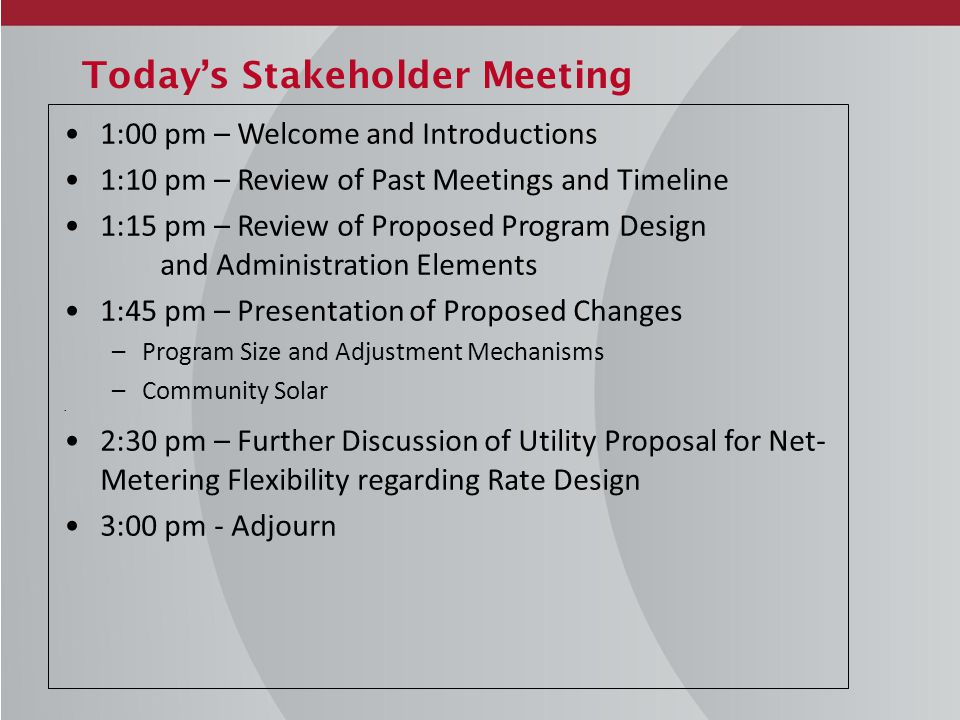 Today's Stakeholder Meeting 1:00 pm – Welcome and Introductions 1:10 pm – Review of Past Meetings and Timeline 1:15 pm – Review of Proposed Program Design and Administration Elements 1:45 pm – Presentation of Proposed Changes –Program Size and Adjustment Mechanisms –Community Solar 2:30 pm – Further Discussion of Utility Proposal for Net- Metering Flexibility regarding Rate Design 3:00 pm - Adjourn