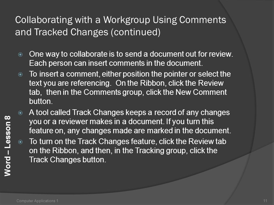 Word – Lesson 8 Collaborating with a Workgroup Using Comments and Tracked Changes (continued)  One way to collaborate is to send a document out for review.