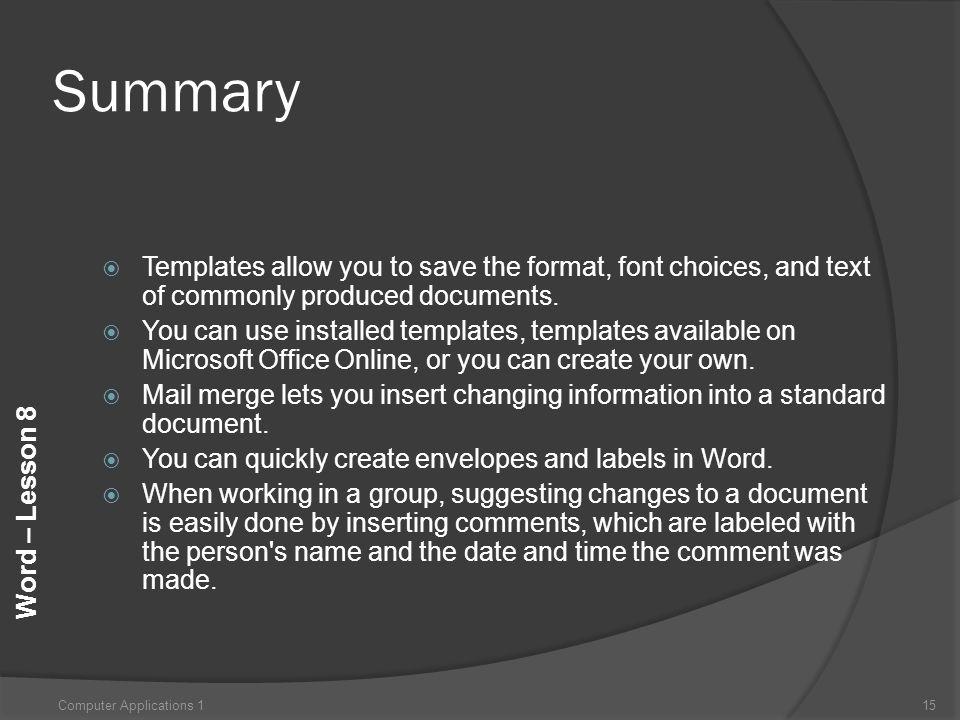 Word – Lesson 8 Summary  Templates allow you to save the format, font choices, and text of commonly produced documents.  You can use installed templ