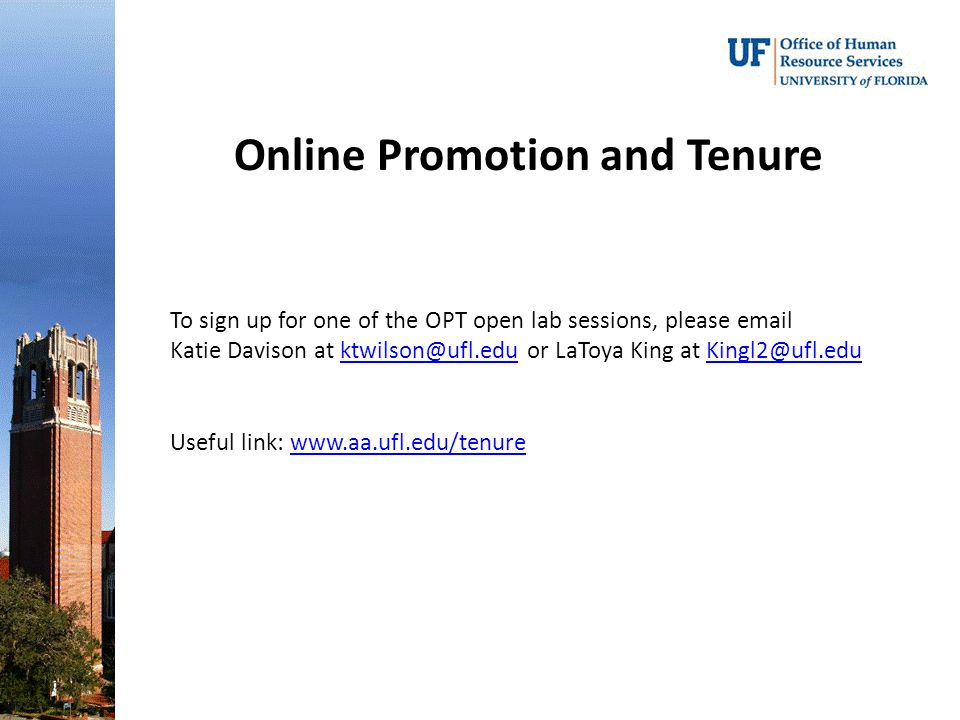 Online Promotion and Tenure To sign up for one of the OPT open lab sessions, please email Katie Davison at ktwilson@ufl.edu or LaToya King at Kingl2@ufl.eduktwilson@ufl.eduKingl2@ufl.edu Useful link: www.aa.ufl.edu/tenurewww.aa.ufl.edu/tenure