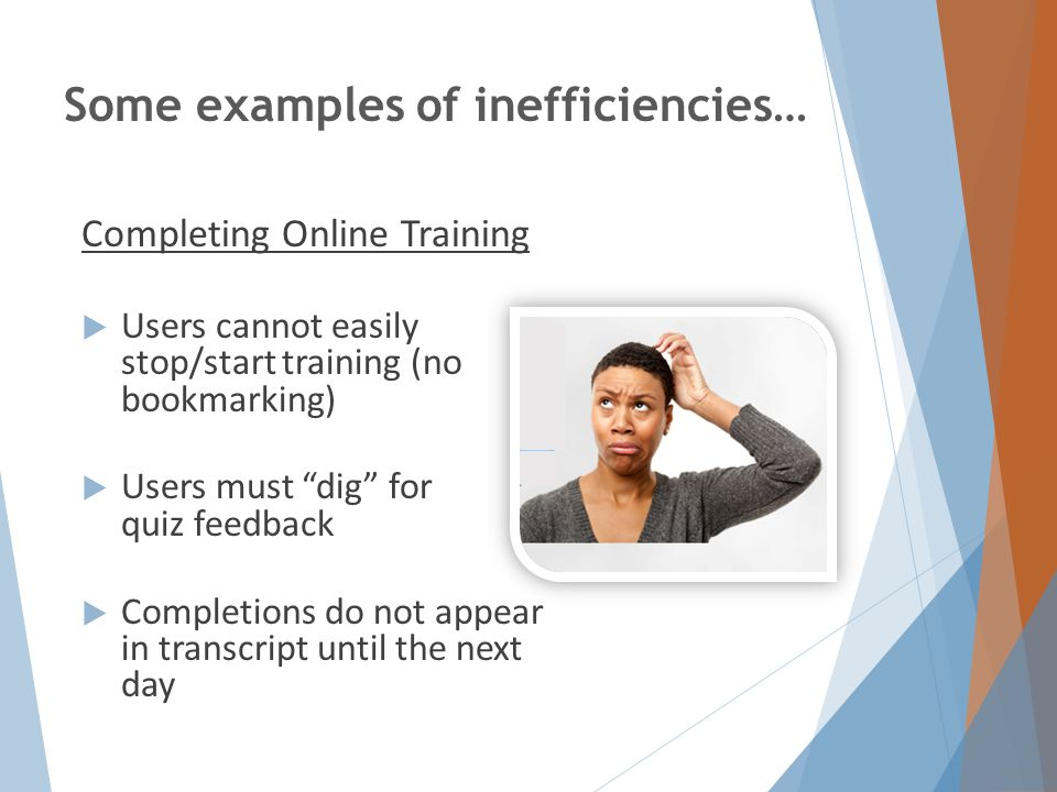 Some examples of inefficiencies… Completing Online Training  Users cannot easily stop/start training (no bookmarking)  Users must dig for quiz feedback  Completions do not appear in transcript until the next day