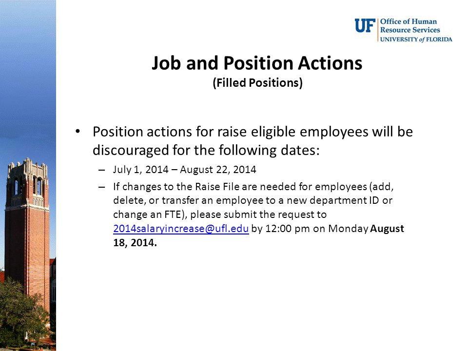 Job and Position Actions (Filled Positions) Position actions for raise eligible employees will be discouraged for the following dates: – July 1, 2014 – August 22, 2014 – If changes to the Raise File are needed for employees (add, delete, or transfer an employee to a new department ID or change an FTE), please submit the request to 2014salaryincrease@ufl.edu by 12:00 pm on Monday August 18, 2014.