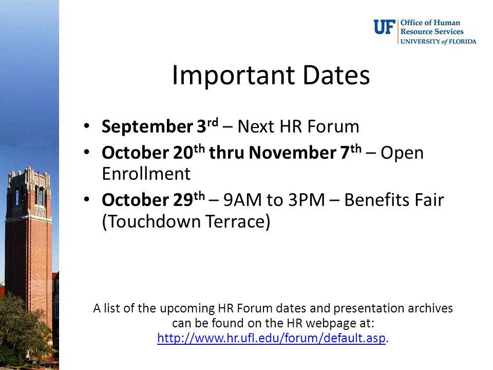 Important Dates September 3 rd – Next HR Forum October 20 th thru November 7 th – Open Enrollment October 29 th – 9AM to 3PM – Benefits Fair (Touchdown Terrace) A list of the upcoming HR Forum dates and presentation archives can be found on the HR webpage at: http://www.hr.ufl.edu/forum/default.asp.