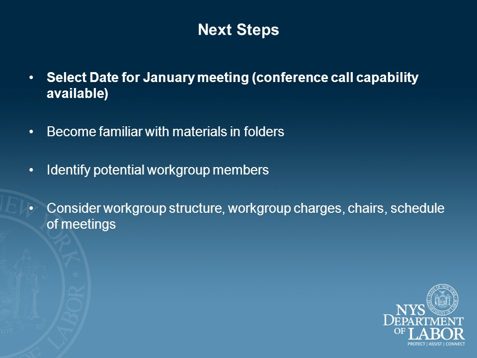 Next Steps Select Date for January meeting (conference call capability available) Become familiar with materials in folders Identify potential workgroup members Consider workgroup structure, workgroup charges, chairs, schedule of meetings