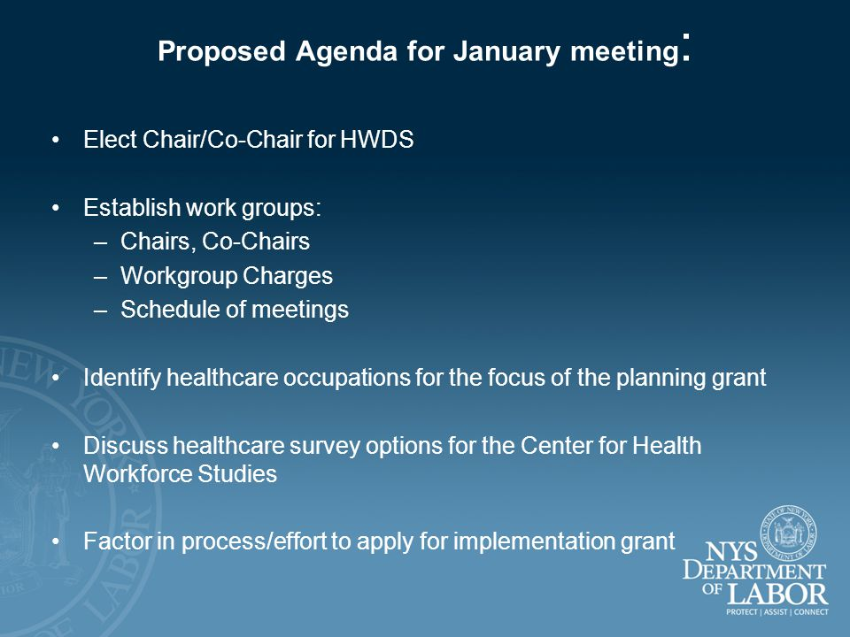Proposed Agenda for January meeting : Elect Chair/Co-Chair for HWDS Establish work groups: –Chairs, Co-Chairs –Workgroup Charges –Schedule of meetings Identify healthcare occupations for the focus of the planning grant Discuss healthcare survey options for the Center for Health Workforce Studies Factor in process/effort to apply for implementation grant