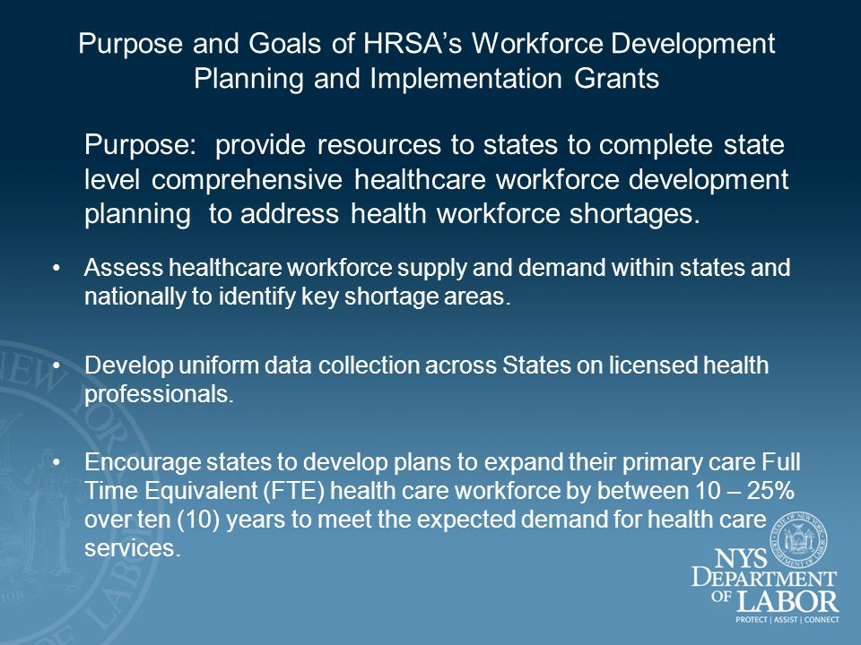 Purpose and Goals of HRSA's Workforce Development Planning and Implementation Grants Purpose: provide resources to states to complete state level comprehensive healthcare workforce development planning to address health workforce shortages.