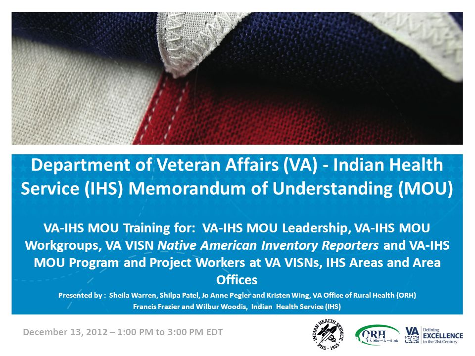 Department of Veteran Affairs (VA) - Indian Health Service (IHS) Memorandum of Understanding (MOU) VA-IHS MOU Training for: VA-IHS MOU Leadership, VA-IHS MOU Workgroups, VA VISN Native American Inventory Reporters and VA-IHS MOU Program and Project Workers at VA VISNs, IHS Areas and Area Offices Presented by : Sheila Warren, Shilpa Patel, Jo Anne Pegler and Kristen Wing, VA Office of Rural Health (ORH) Francis Frazier and Wilbur Woodis, Indian Health Service (IHS) Office of Rural HealthIndian Health Service December 13, 2012 – 1:00 PM to 3:00 PM EDT